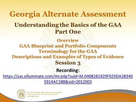 Georgia Alternate Assessment Understanding the Basics of the GAA Part One Overview GAA Blueprint and Portfolio Components Terminology for the GAA Descriptions.