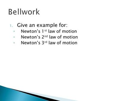 1. Give an example for: ◦ Newton's 1 st law of motion ◦ Newton's 2 nd law of motion ◦ Newton's 3 rd law of motion.