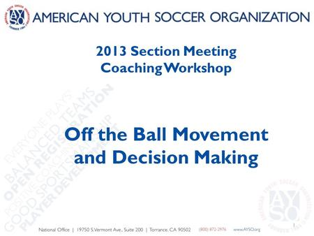 1 2013 Section Meeting Coaching Workshop Off the Ball Movement and Decision Making.