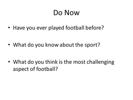Do Now Have you ever played football before? What do you know about the sport? What do you think is the most challenging aspect of football?