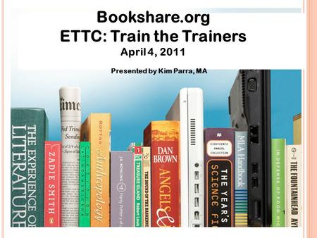 Bookshare.org ETTC: Train the Trainers April 4, 2011 Presented by Kim Parra, MA.