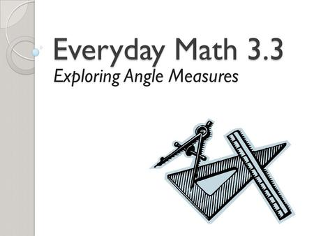 Everyday Math 3.3 Exploring Angle Measures. Math Message How might you prove that the measure of each angle of a square is 90 degrees? Be prepared to.