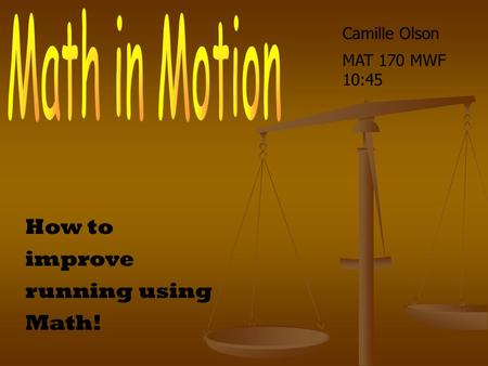 How to improve running using Math! Camille Olson MAT 170 MWF 10:45.