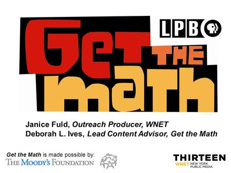 C: Get the Math is made possible by: Janice Fuld, Outreach Producer, WNET Deborah L. Ives, Lead Content Advisor, Get the Math.