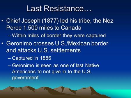 Last Resistance… Chief Joseph (1877) led his tribe, the Nez Perce 1,500 miles to Canada –Within miles of border they were captured Geronimo crosses U.S./Mexican.