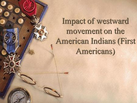 Impact of westward movement on the American Indians (First Americans)