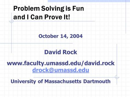 Problem Solving is Fun and I Can Prove It! October 14, 2004 David Rock  University of Massachusetts Dartmouth.