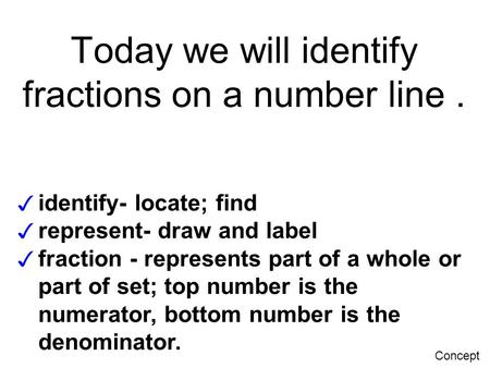 Today we will identify fractions on a number line. ✓ identify- locate; find ✓ represent- draw and label ✓ fraction - represents part of a whole or part.