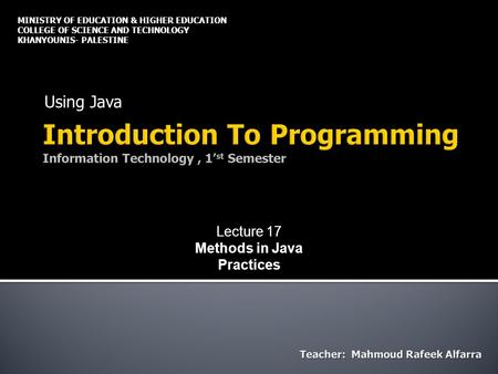 Using Java MINISTRY OF EDUCATION & HIGHER EDUCATION COLLEGE OF SCIENCE AND TECHNOLOGY KHANYOUNIS- PALESTINE Lecture 17 Methods in Java Practices.