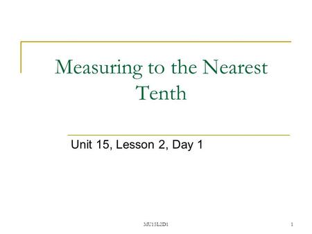 MU15L2D11 Measuring to the Nearest Tenth Unit 15, Lesson 2, Day 1.
