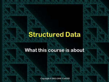 Copyright © 2002-2008 Curt Hill Structured Data What this course is about.
