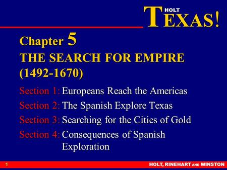 T EXAS ! HOLT HOLT, RINEHART AND WINSTON1 Chapter 5 THE SEARCH FOR EMPIRE (1492-1670) Section 1:Europeans Reach the Americas Section 2:The Spanish Explore.