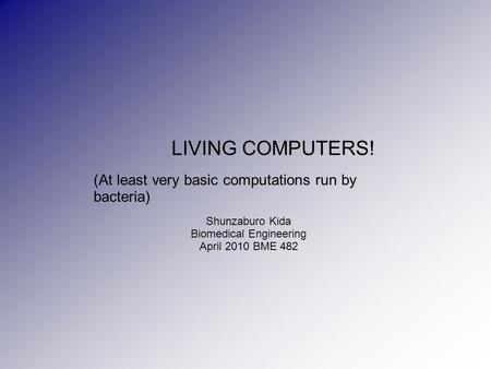 LIVING COMPUTERS! (At least very basic computations run by bacteria) Shunzaburo Kida Biomedical Engineering April 2010 BME 482.