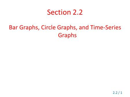 Section 2.2 Bar Graphs, Circle Graphs, and Time-Series Graphs 2.2 / 1.