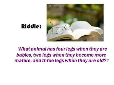 What animal has four legs when they are babies, two legs when they become more mature, and three legs when they are old? ? Riddle: