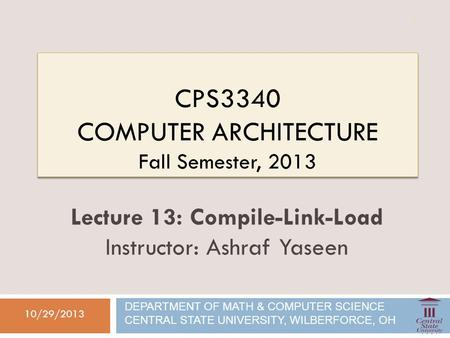 CPS3340 COMPUTER ARCHITECTURE Fall Semester, 2013 10/29/2013 Lecture 13: Compile-Link-Load Instructor: Ashraf Yaseen DEPARTMENT OF MATH & COMPUTER SCIENCE.