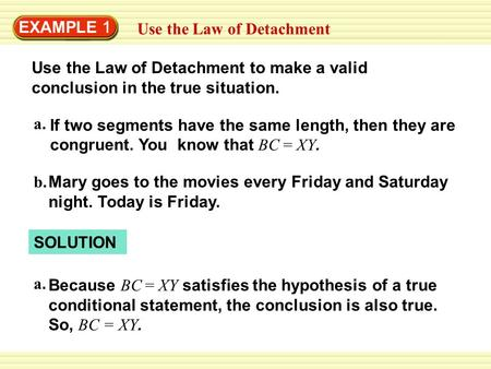 EXAMPLE 1 Use the Law of Detachment Use the Law of Detachment to make a valid conclusion in the true situation. If two segments have the same length, then.