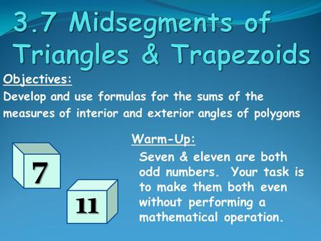 Objectives: Develop and use formulas for the sums of the measures of interior and exterior angles of polygons Warm-Up: Seven & eleven are both odd numbers.