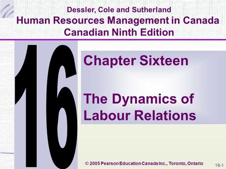 16-1 Dessler, Cole and Sutherland Human Resources Management in Canada Canadian Ninth Edition Chapter Sixteen The Dynamics of Labour Relations © 2005 Pearson.