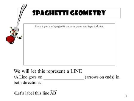Spaghetti Geometry Place a piece of spaghetti on your paper and tape it down. We will let this represent a LINE A Line goes on __________________ (arrows.