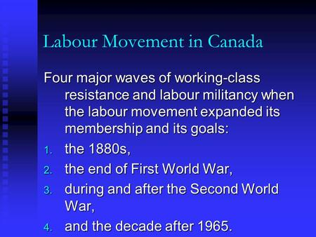Labour Movement in Canada Four major waves of working-class resistance and labour militancy when the labour movement expanded its membership and its goals: