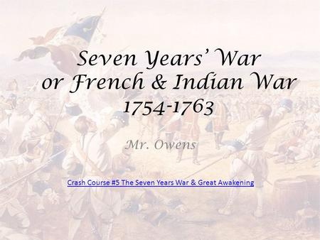 Seven Years' War or French & Indian War 1754-1763 Mr. Owens Crash Course #5 The Seven Years War & Great Awakening.