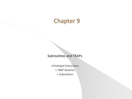 Chapter 9 Chapter 9 Subroutines and TRAPs l Privileged Instructions l TRAP Routines l Subroutines.