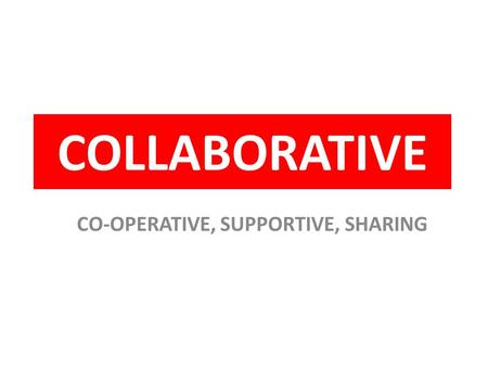 COLLABORATIVE CO-OPERATIVE, SUPPORTIVE, SHARING. COLLABORATIVE CO-OPERATIVE, SUPPORTIVE, SHARING SWOP YOUR BOOKLET WITH A PARTNER IN THE BLUE BOX WRITE.