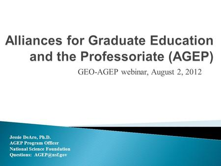 GEO-AGEP webinar, August 2, 2012 Jessie DeAro, Ph.D. AGEP Program Officer National Science Foundation Questions: