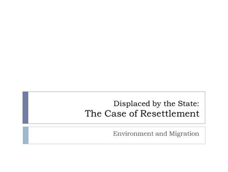 Displaced by the State: The Case of Resettlement Environment and Migration.