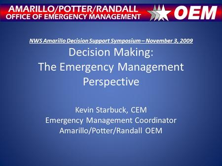 NWS Amarillo Decision Support Symposium – November 3, 2009 Decision Making: The Emergency Management Perspective Kevin Starbuck, CEM Emergency Management.