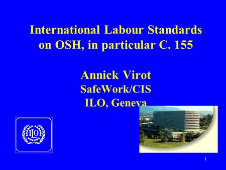 1 International Labour Standards on OSH, in particular C. 155 Annick Virot SafeWork/CIS ILO, Geneva.