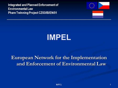 1IMPEL Integrated and Planned Enforcement of Environmental Law Phare Twinning Project CZ03/IB/EN/01 IMPEL European Network for the Implementation and Enforcement.