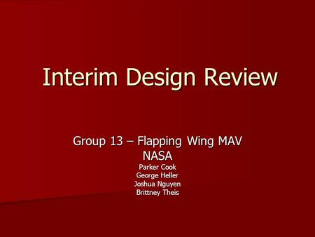 Interim Design Review Group 13 – Flapping Wing MAV NASA Parker Cook George Heller Joshua Nguyen Brittney Theis.