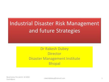 Industrial Disaster Risk Management and future Strategies Dr Rakesh Dubey Director Disaster Management Institute Bhopal Bend Joints Pvt Ltd.13. 10 2010.