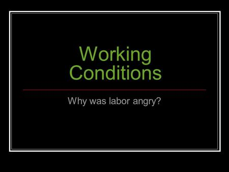 Working Conditions Why was labor angry? Working Conditions in late 1800s As mass production increased, companies get bigger, less personal. Workers can.