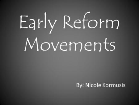 Early Reform Movements By: Nicole Kormusis. What were the reform movements? There were several reform movements in the late 1800's and early 1900's. Abolitionist.