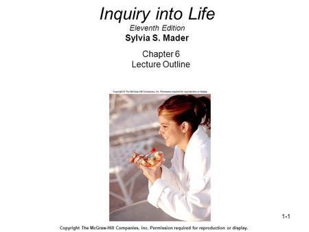 1-1 Inquiry into Life Eleventh Edition Sylvia S. Mader Chapter 6 Lecture Outline Copyright The McGraw-Hill Companies, Inc. Permission required for reproduction.