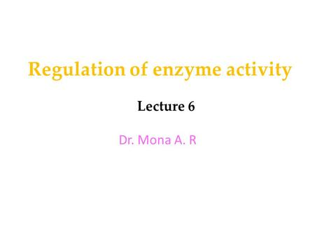 Regulation of enzyme activity Lecture 6 Dr. Mona A. R.
