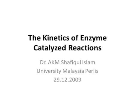 The Kinetics of Enzyme Catalyzed Reactions Dr. AKM Shafiqul Islam University Malaysia Perlis 29.12.2009.