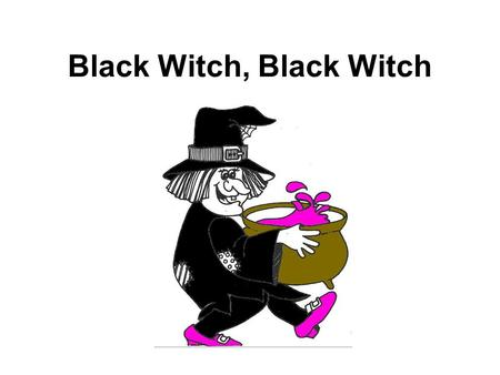 Black Witch, Black Witch. Black witch, black witch, what do you see ?
