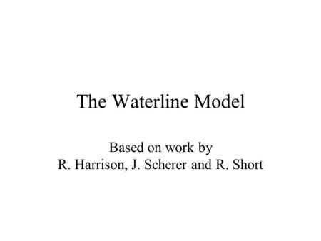 The Waterline Model Based on work by R. Harrison, J. Scherer and R. Short.