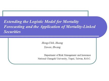 Extending the Logistic Model for Mortality Forecasting and the Application of Mortality-Linked Securities Hong-Chih, Huang Yawen, Hwang Department of Risk.