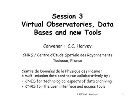 ESWW-3 Session 31 Session 3 Virtual Observatories, Data Bases and new Tools Convenor : C.C. Harvey CNRS / Centre d'Etude Spatiale des Rayonnements Toulouse,