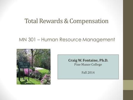 Total Rewards & Compensation MN 301 – Human Resource Management Craig W. Fontaine, Ph.D. Pine Manor College Fall 2014.