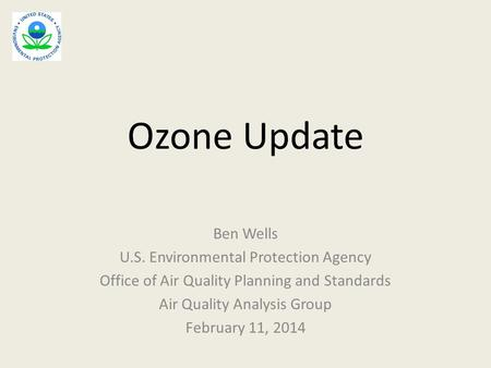Ozone Update Ben Wells U.S. Environmental Protection Agency Office of Air Quality Planning and Standards Air Quality Analysis Group February 11, 2014.