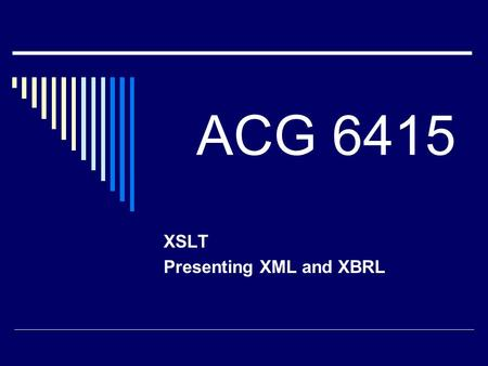 ACG 6415 XSLT Presenting XML and XBRL. Re-Purpose  The main benefit of XML / XBRL Reusability of Data contained in Instance Document We need a method.
