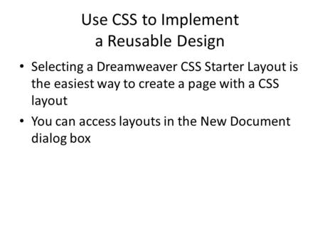 Use CSS to Implement a Reusable Design Selecting a Dreamweaver CSS Starter Layout is the easiest way to create a page with a CSS layout You can access.