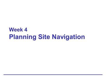 Week 4 Planning Site Navigation. 2 Creating Usable Navigation Provide enough location information to let the user answer the following navigation questions: