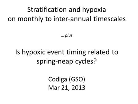 Stratification and hypoxia on monthly to inter-annual timescales … plus Is hypoxic event timing related to spring-neap cycles? Codiga (GSO) Mar 21, 2013.